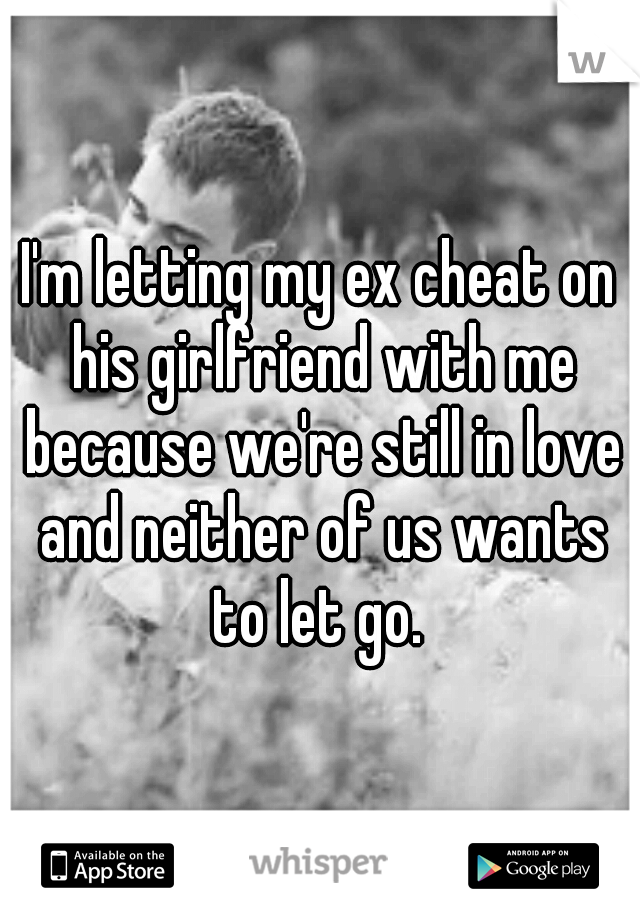 I'm letting my ex cheat on his girlfriend with me because we're still in love and neither of us wants to let go.