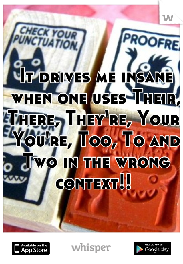 It drives me insane when one uses Their,  There, They're, Your, You're, Too, To and Two in the wrong context!!