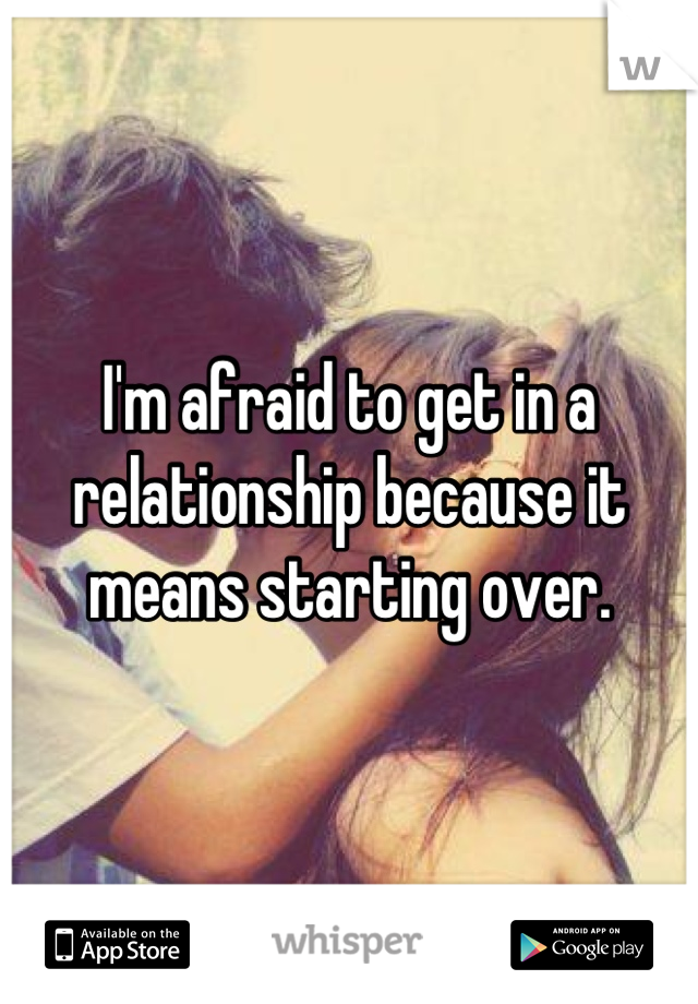 I'm afraid to get in a relationship because it means starting over.
