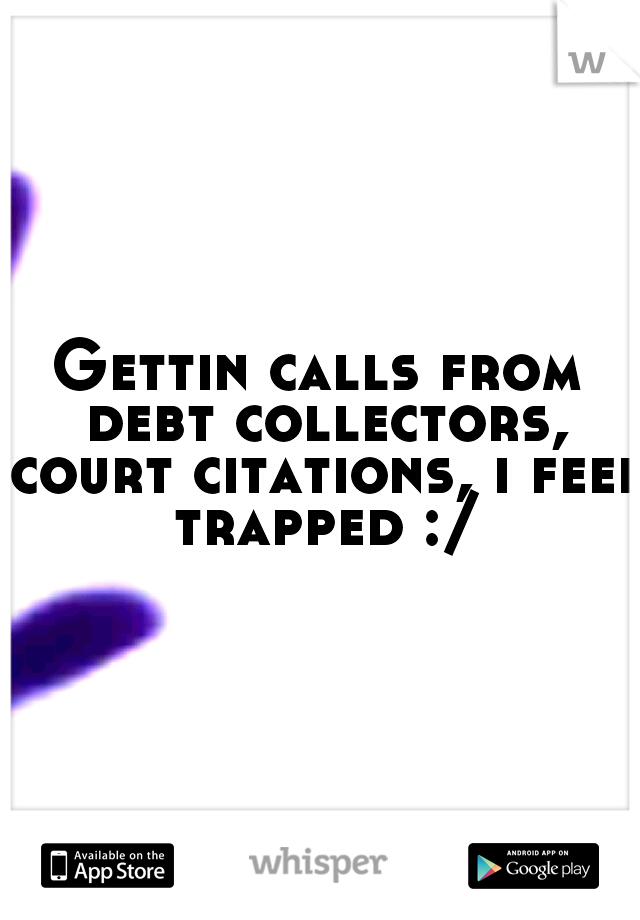 Gettin calls from debt collectors, court citations, i feel trapped :/
