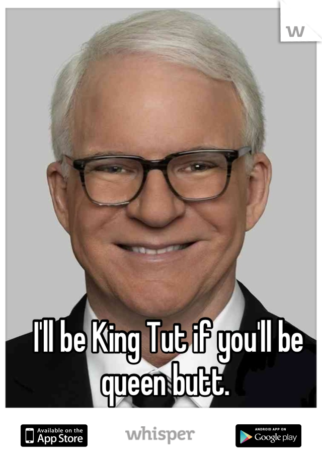 I'll be King Tut if you'll be queen butt.
