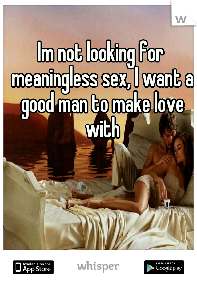 Im not looking for meaningless sex, I want a good man to make love with