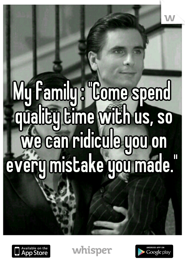 "My family : ""Come spend quality time with us, so we can ridicule you on every mistake you made."""