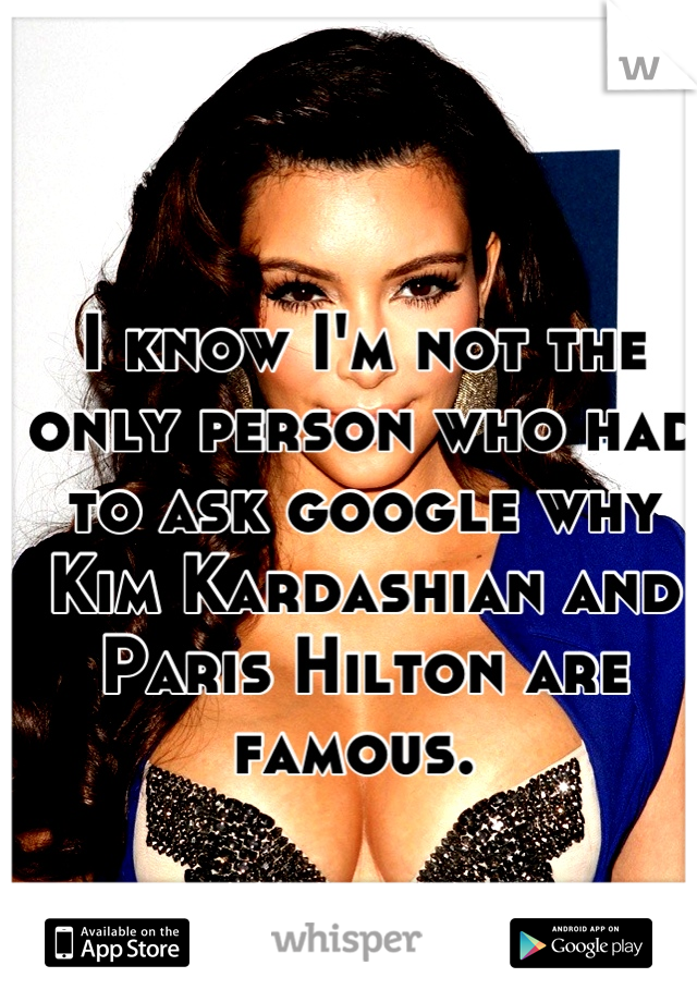I know I'm not the only person who had to ask google why Kim Kardashian and Paris Hilton are famous.