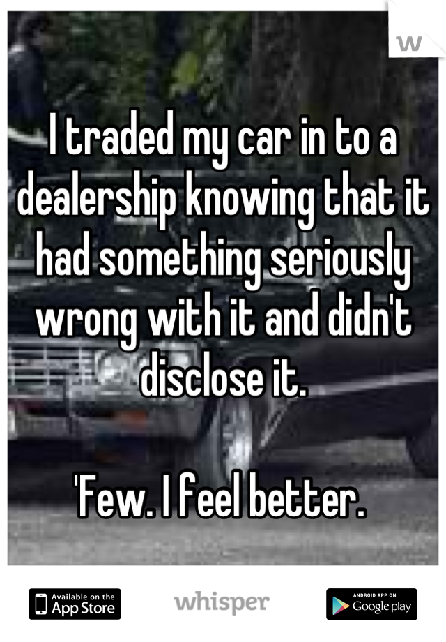 I traded my car in to a dealership knowing that it had something seriously wrong with it and didn't disclose it.   'Few. I feel better.