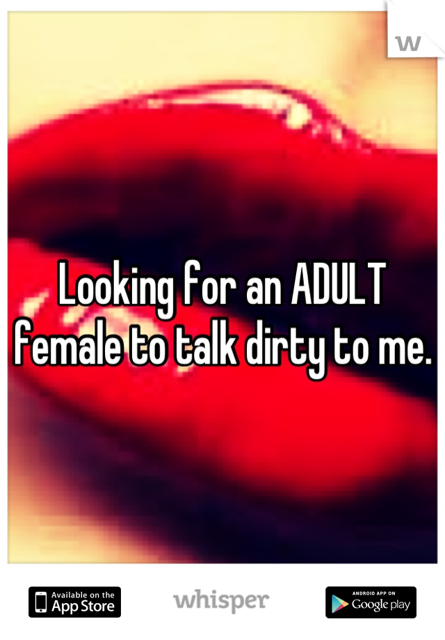 Looking for an ADULT female to talk dirty to me.