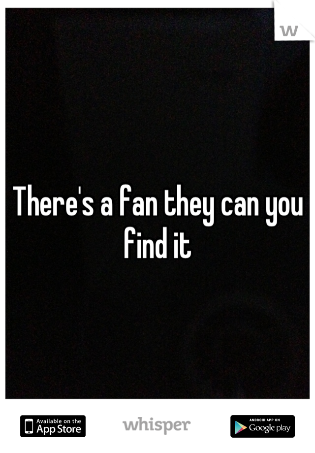 There's a fan they can you find it