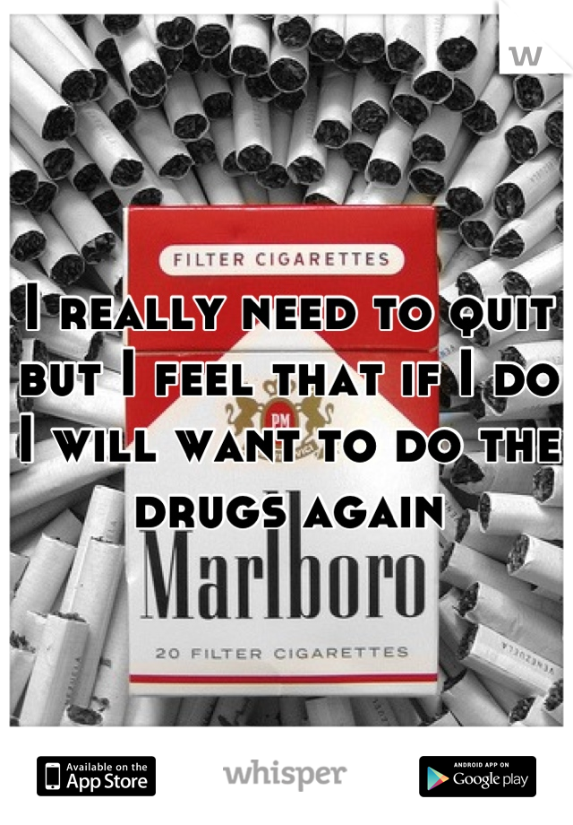 I really need to quit but I feel that if I do I will want to do the drugs again
