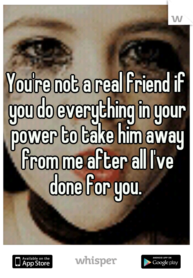 You're not a real friend if you do everything in your power to take him away from me after all I've done for you.