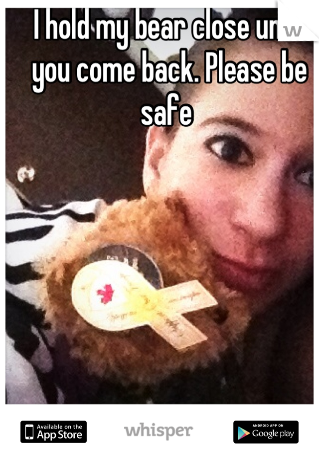I hold my bear close until you come back. Please be safe