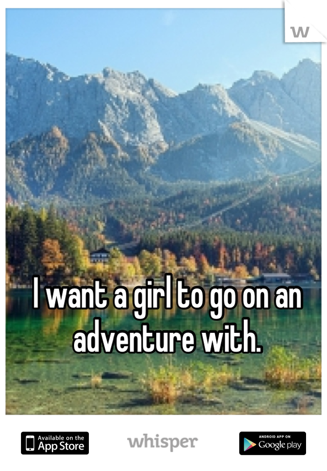I want a girl to go on an adventure with.