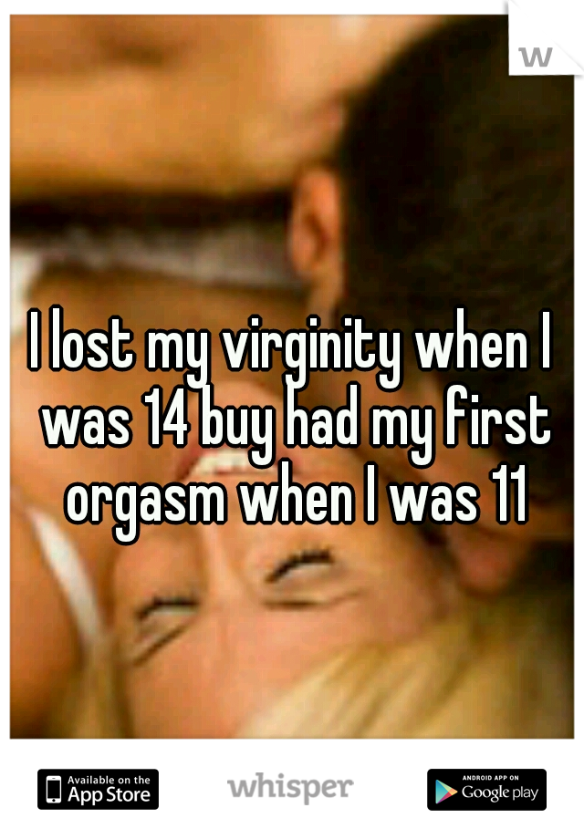I lost my virginity when I was 14 buy had my first orgasm when I was 11