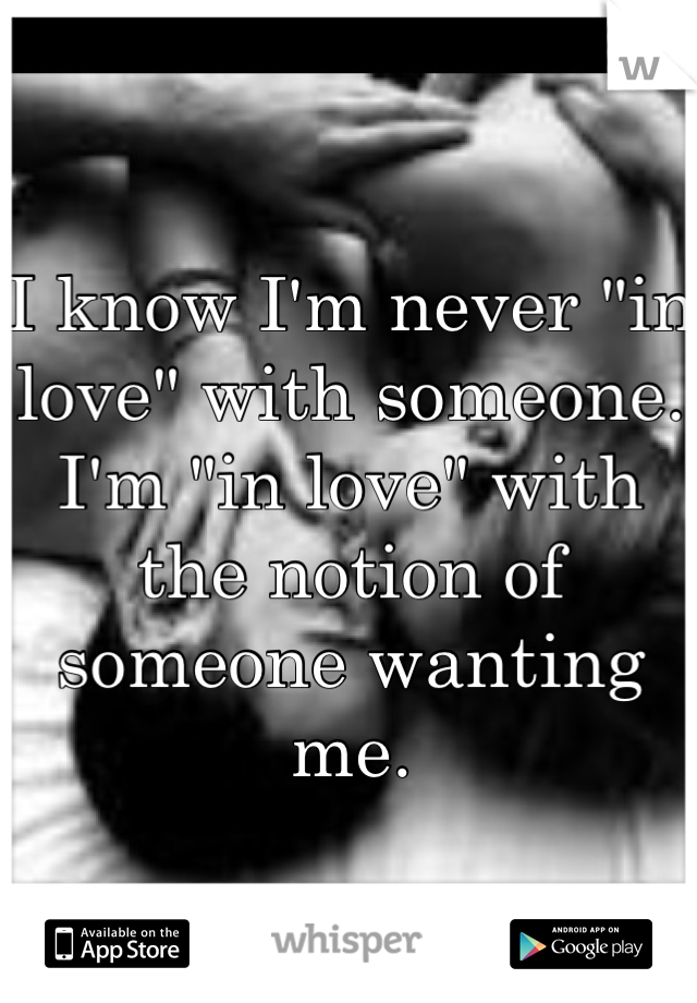 """I know I'm never """"in love"""" with someone. I'm """"in love"""" with the notion of someone wanting me."""