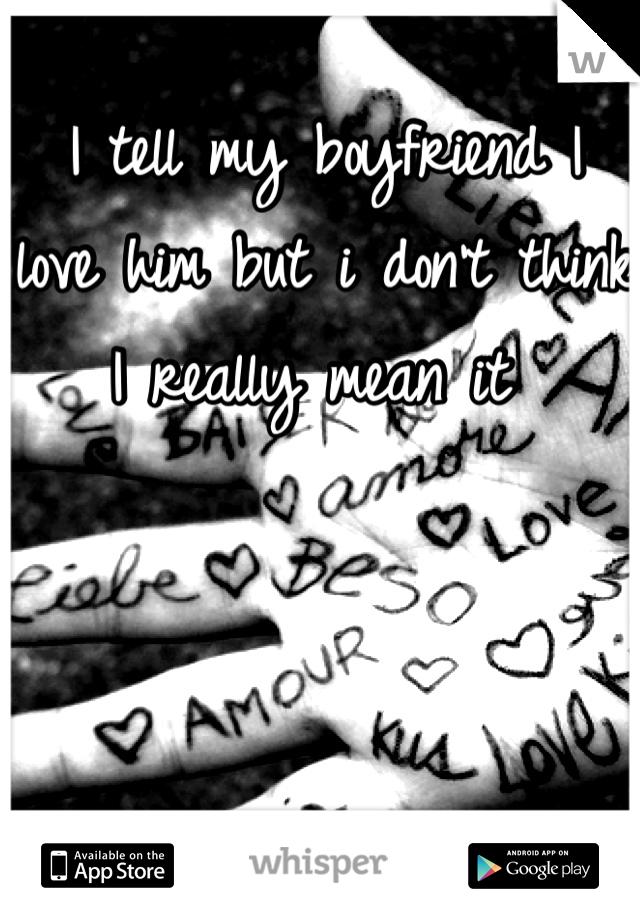 I tell my boyfriend I love him but i don't think I really mean it