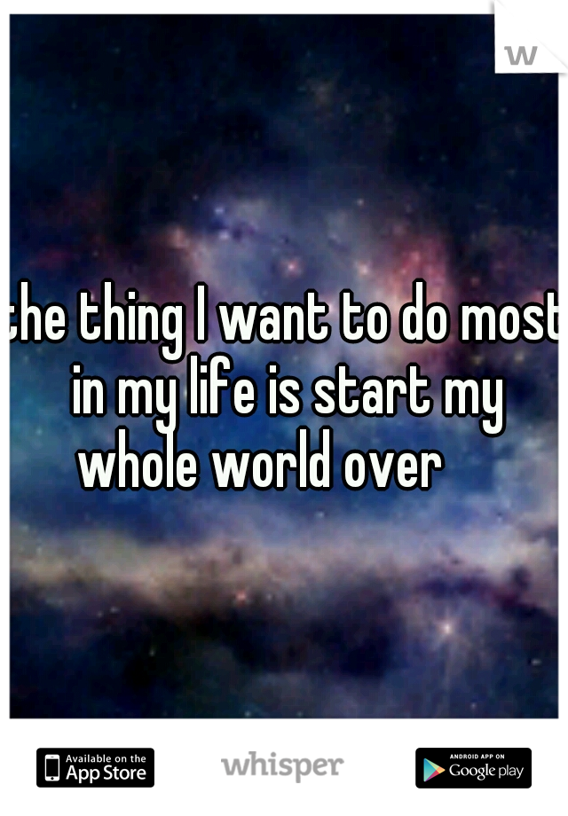 the thing I want to do most in my life is start my whole world over
