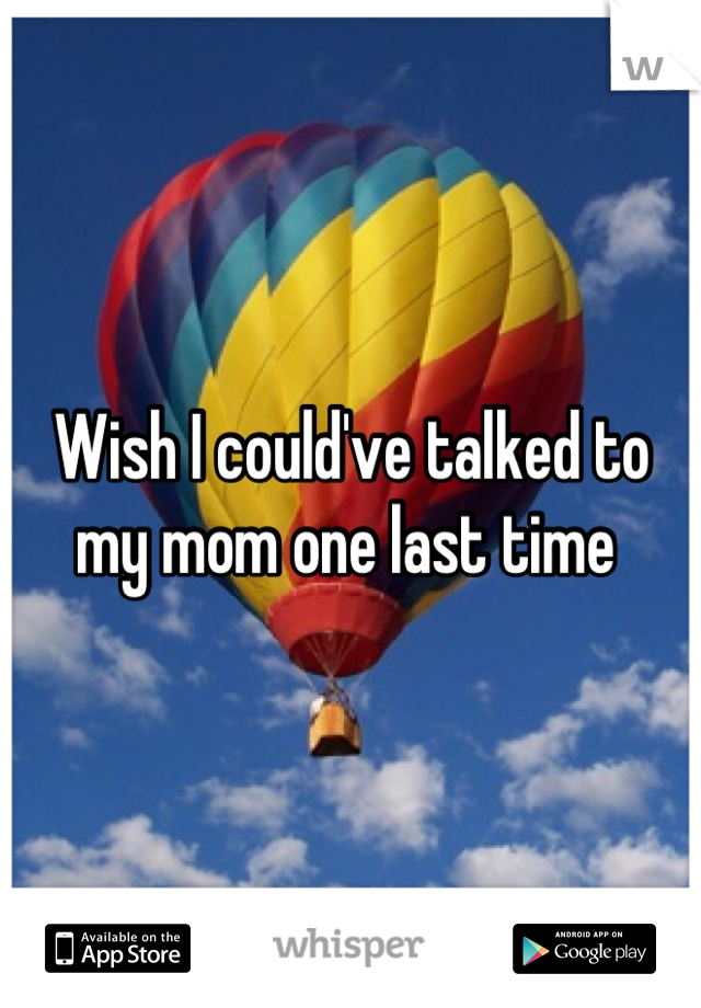 Wish I could've talked to my mom one last time