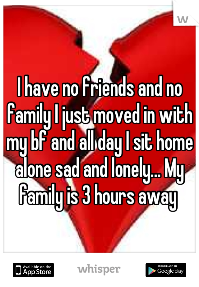 I have no friends and no family I just moved in with my bf and all day I sit home alone sad and lonely... My family is 3 hours away