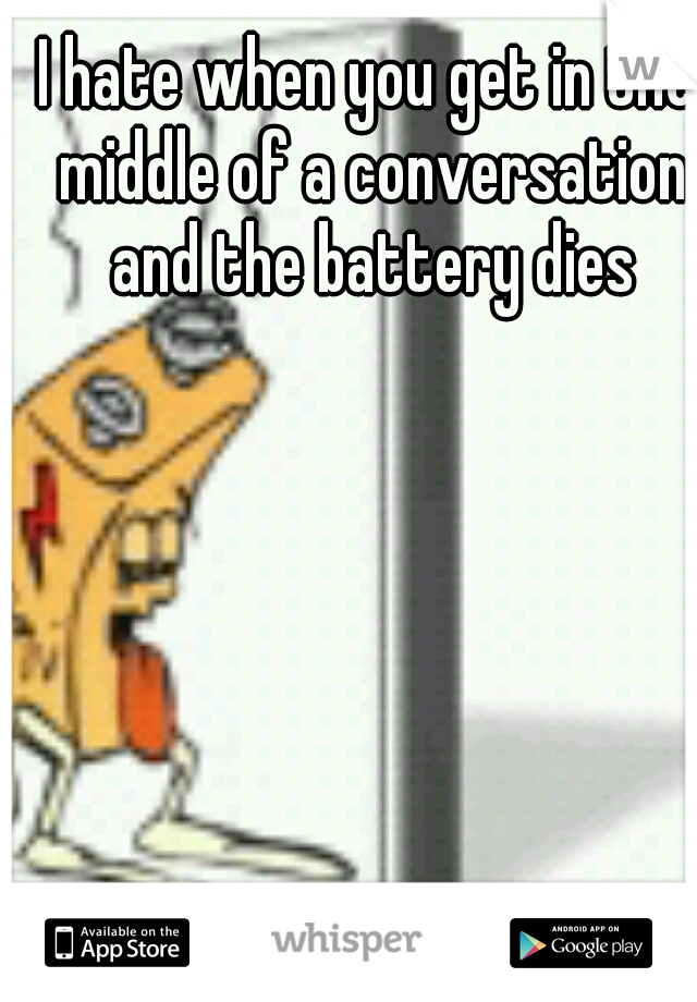 I hate when you get in the middle of a conversation and the battery dies