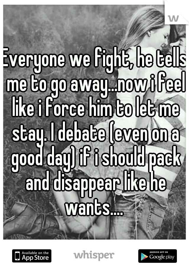 Everyone we fight, he tells me to go away...now i feel like i force him to let me stay. I debate (even on a good day) if i should pack and disappear like he wants....