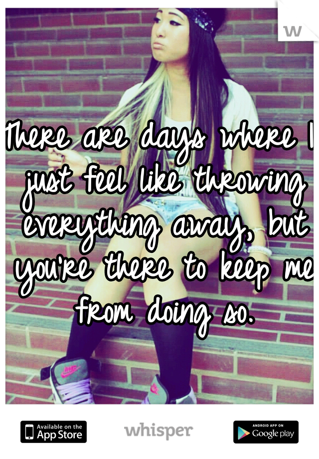 There are days where I just feel like throwing everything away, but you're there to keep me from doing so.