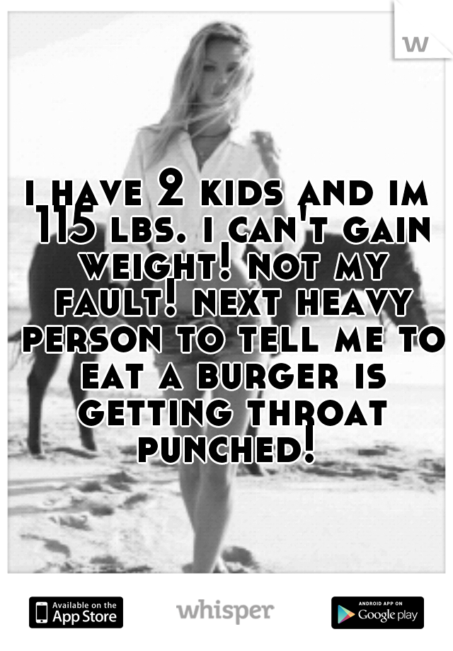 i have 2 kids and im 115 lbs. i can't gain weight! not my fault! next heavy person to tell me to eat a burger is getting throat punched!