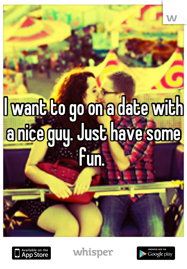 I want to go on a date with a nice guy. Just have some fun.