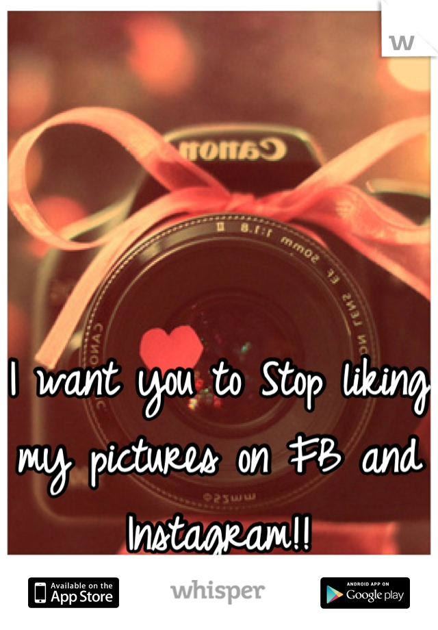 I want you to Stop liking my pictures on FB and Instagram!!