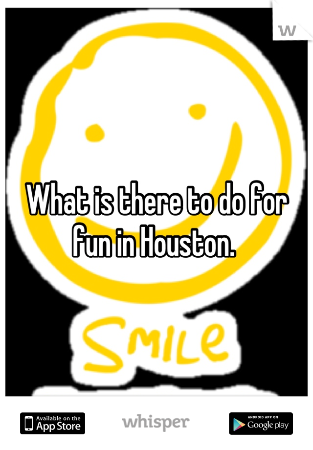 What is there to do for fun in Houston.