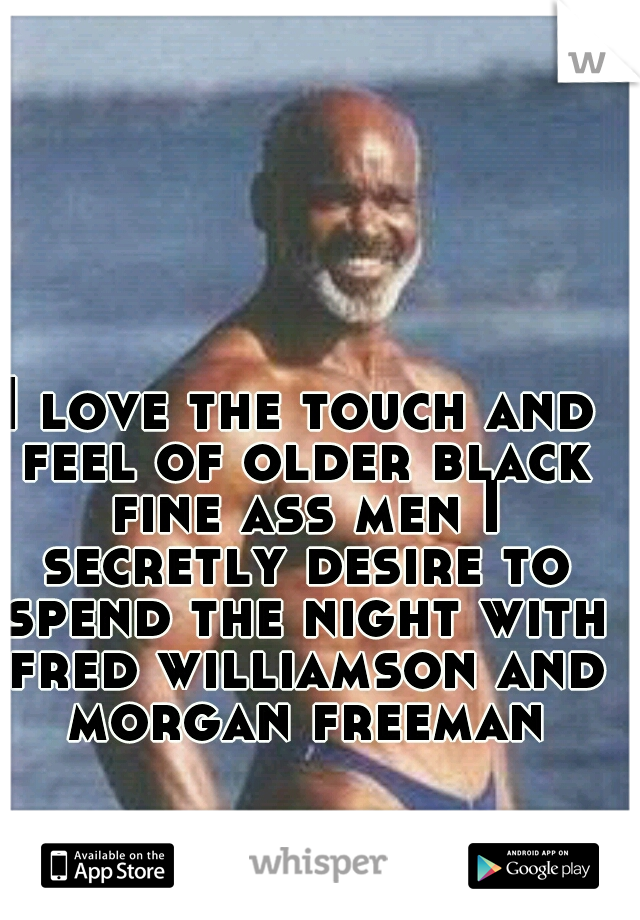 I love the touch and feel of older black fine ass men I secretly desire to spend the night with fred williamson and morgan freeman