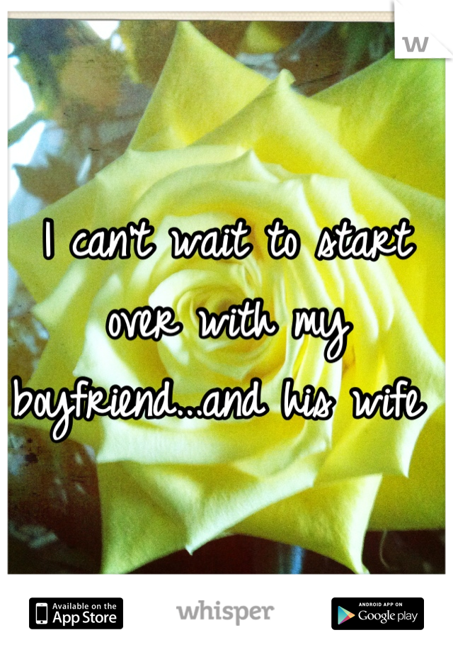I can't wait to start over with my boyfriend...and his wife