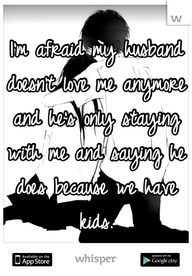 I'm afraid my husband doesn't love me anymore and he's only staying with me and saying he does because we have kids.