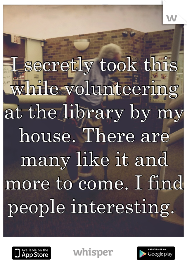 I secretly took this while volunteering at the library by my house. There are many like it and more to come. I find people interesting.