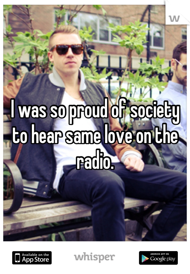 I was so proud of society to hear same love on the radio.