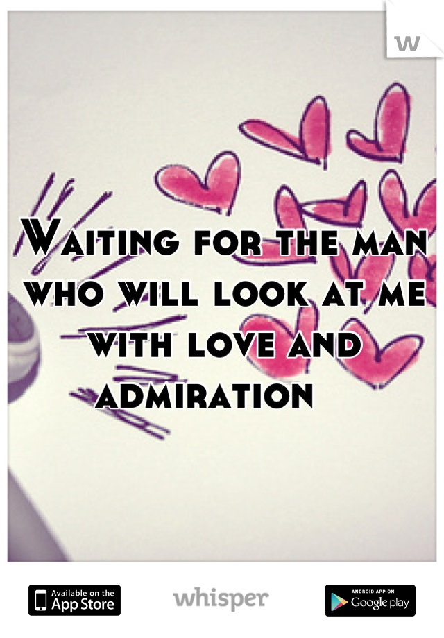 Waiting for the man who will look at me with love and admiration
