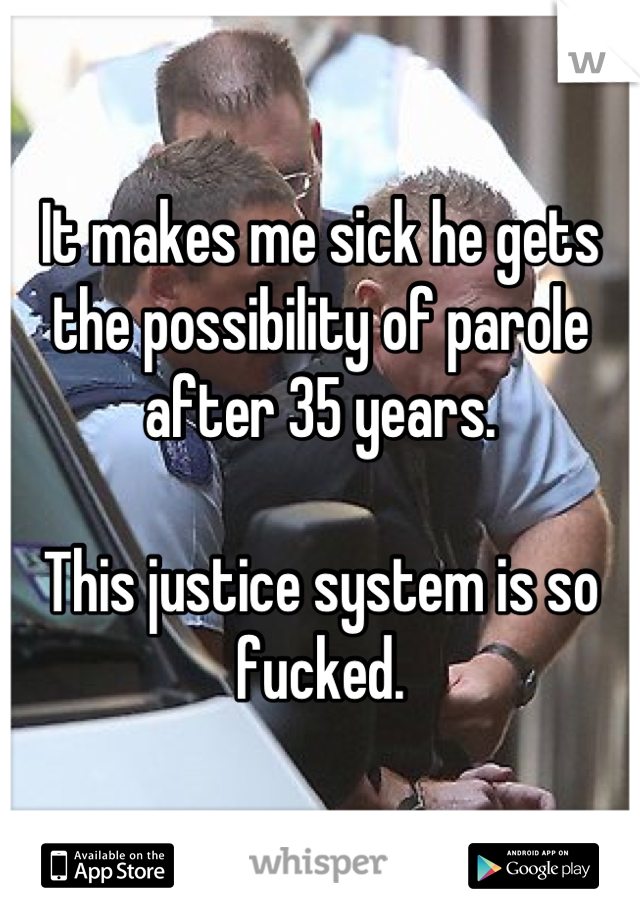 It makes me sick he gets the possibility of parole after 35 years.  This justice system is so fucked.