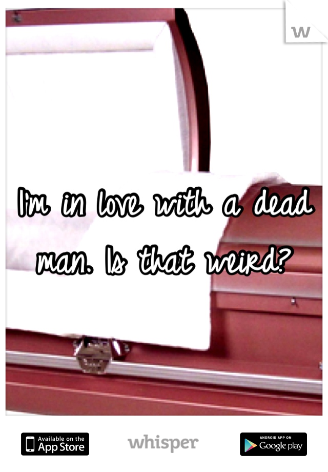 I'm in love with a dead man. Is that weird?