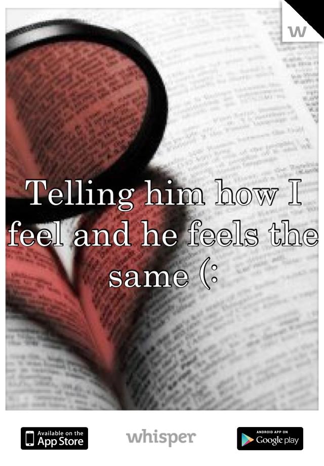 Telling him how I feel and he feels the same (: