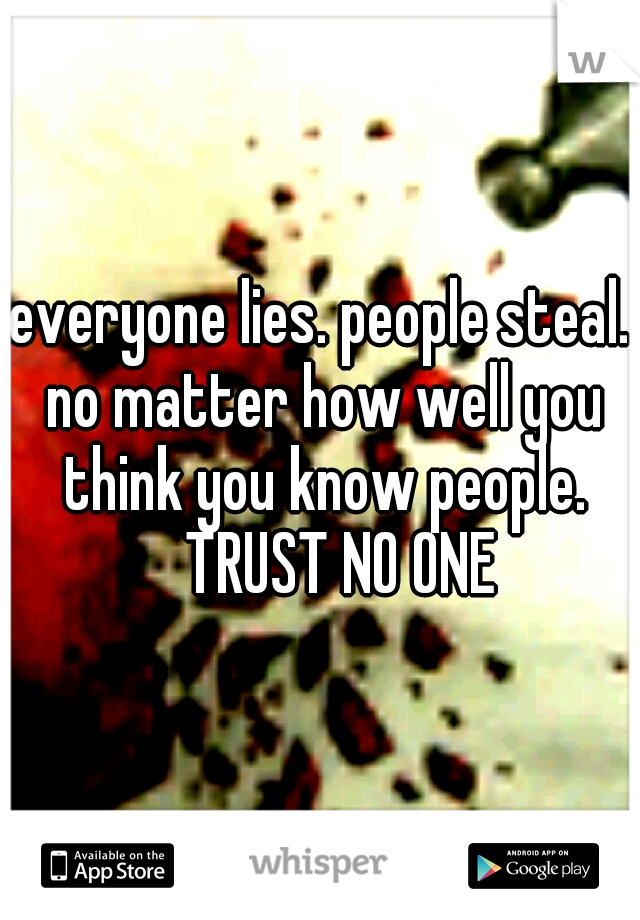 everyone lies. people steal. no matter how well you think you know people.  TRUST NO ONE