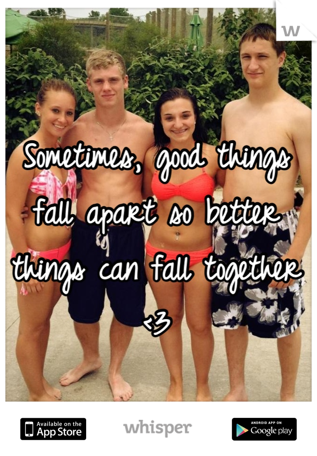 Sometimes, good things fall apart so better things can fall together <3