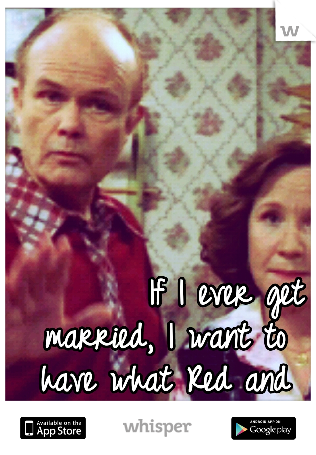 If I ever get married, I want to have what Red and Kitty have