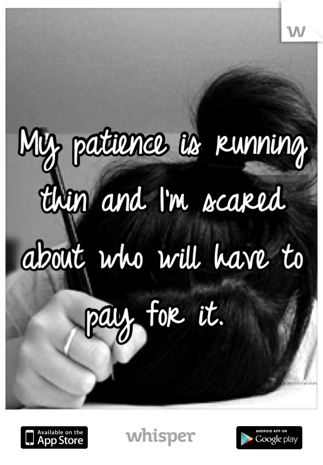 My patience is running thin and I'm scared about who will have to pay for it.