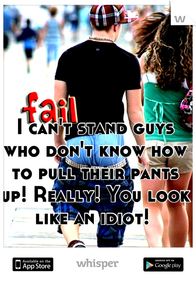 I can't stand guys who don't know how to pull their pants up! Really! You look like an idiot!