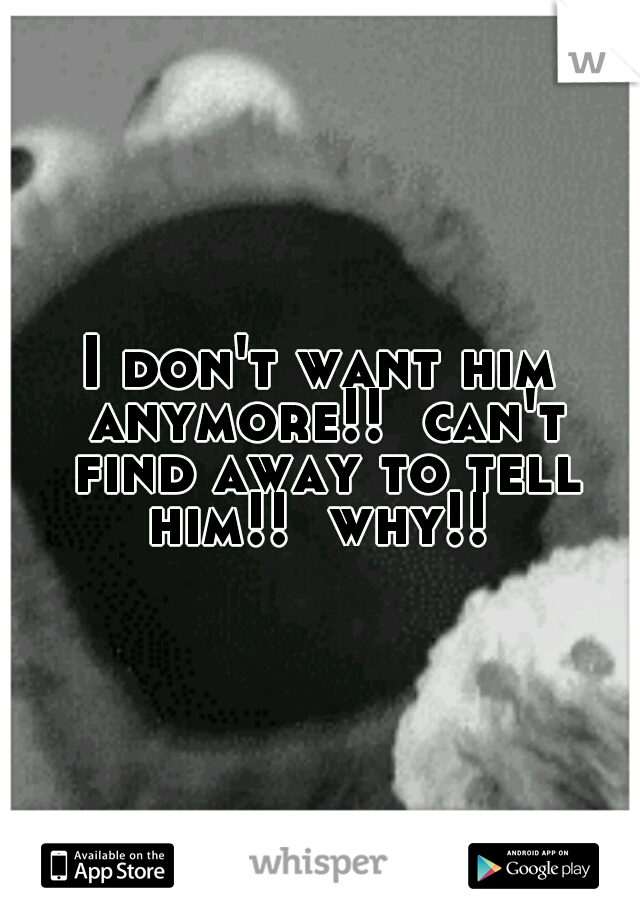 I don't want him anymore!!  can't find away to tell him!!  why!!