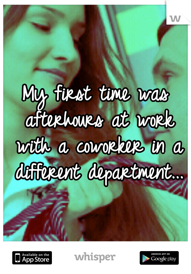 My first time was afterhours at work with a coworker in a different department...