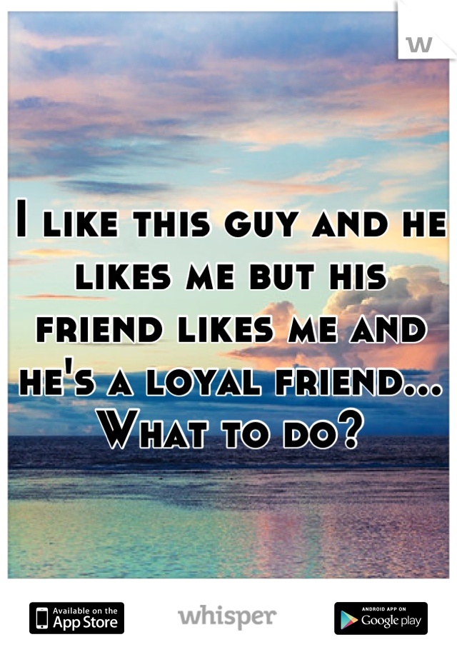 I like this guy and he likes me but his friend likes me and he's a loyal friend... What to do?