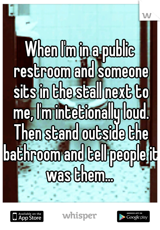 When I'm in a public restroom and someone sits in the stall next to me, I'm intetionally loud. Then stand outside the bathroom and tell people it was them...