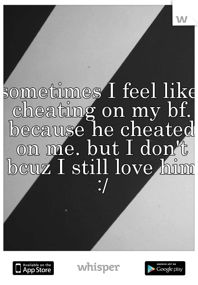 sometimes I feel like cheating on my bf. because he cheated on me. but I don't bcuz I still love him :/