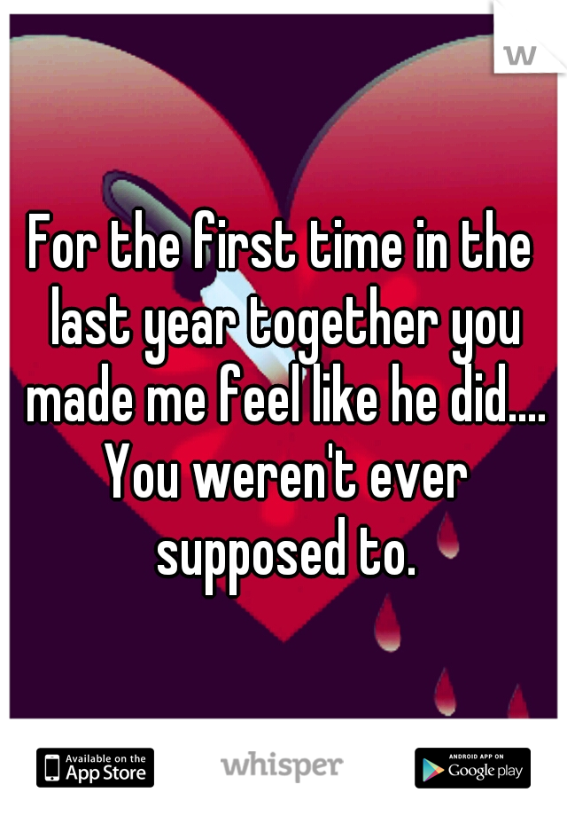 For the first time in the last year together you made me feel like he did.... You weren't ever supposed to.