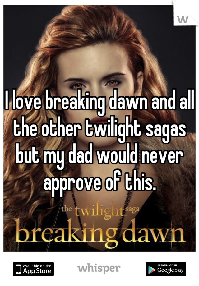 I love breaking dawn and all the other twilight sagas but my dad would never approve of this.
