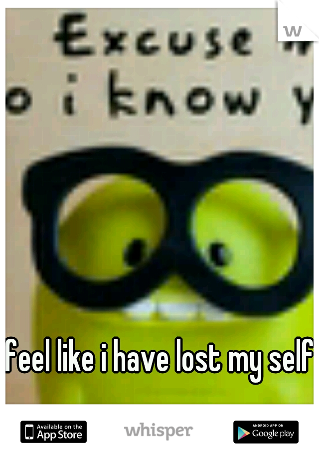 I feel like i have lost my self.